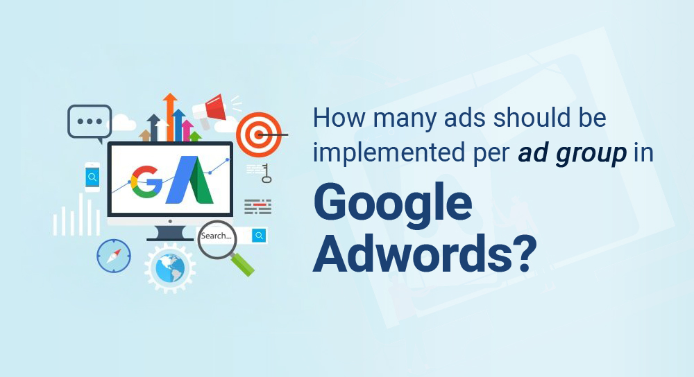 How many ads should be implemented per ad group in Google Adword?